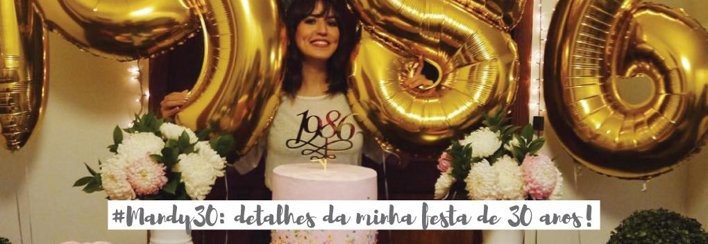 #MANDY30 :: DETALHES DA MINHA FESTA DE 30 ANOS!